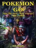 Pokemon Go Game Plus, Hacks, Cheats, Strategies Guide Unofficial ebook by Josh Abbott