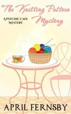 The Knitting Pattern Mystery - A Psychic Cafe Mystery, #4 ebook by April Fernsby