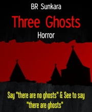 "Three Ghosts - Say ""there are no ghosts"" & See to say ""there are ghosts ebook by BR Sunkara"