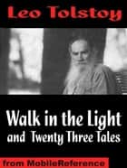 Walk In The Light And Twenty Three Tales: Inclds God Sees The Truth, But Waits, Ivan The Fool, How Much Land Does A Man Need?, The Bear Hunt & More (Mobi Classics) ebook by Leo Tolstoy, Aylmer Maude (Translator), Louise Maudeand (Translator)