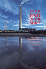 At the End of the Shift - Mines and Single-Industry Towns in Northern Ontario ebook by Matt Bray, Ashley Thomson