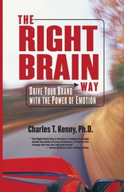 The Right Brain Way - Drive Your Brand with the Power of Emotion ebook by Charles T. Kenny, Ph.D.