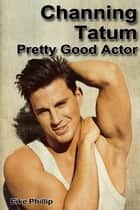 Channing Tatum: Pretty Good Actor ebook by Eike Phillip