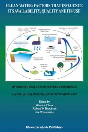 Clean Water: Factors that Influence Its Availability, Quality and Its Use - International Clean Water Conference held in La Jolla, California, 28–30 November 1995 ebook by Winston Chow,R.W. Brocksen,Joe Wisniewski