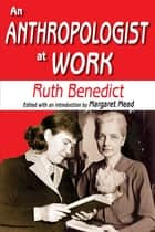 An Anthropologist at Work ebook by Ruth Benedict