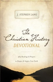 The Christian History Devotional - 365 Readings and Prayers to Deepen and Inspire Your Faith ebook by J. Stephen Lang