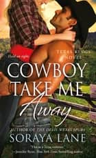 Cowboy Take Me Away - A Texas Kings Novel ebook by Soraya Lane