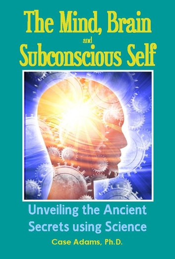 The Mind, Brain and Subconscious Self - Unveiling the Ancient Secrets using Science ebook by Case Adams Naturopath