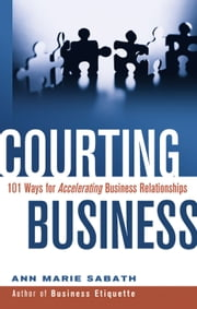 Courting Business - 101 Ways for Accelerating Business Relationships ebook by Ann Marie Sabath