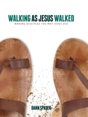 Walking as Jesus Walked - Making Disciples the Way Jesus Did ebook by Dann L. Spader