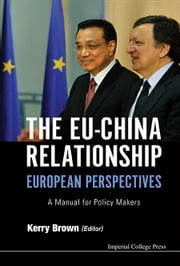 The EUChina Relationship - A Manual for Policy Makers ebook by Kerry Brown