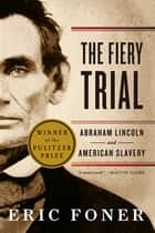 The Fiery Trial: Abraham Lincoln and American Slavery ebook by Eric Foner