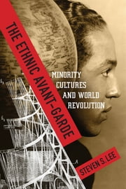 The Ethnic Avant-Garde - Minority Cultures and World Revolution ebook by Steven S. Lee