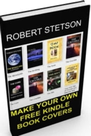 MAKE YOUR OWN FREE KINDLE BOOK COVERS ebook by Robert Stetson