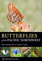 Butterflies of the Pacific Northwest ebook by Robert Michael Pyle, Caitlin LaBar