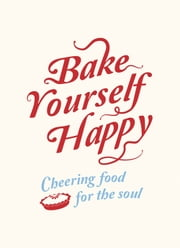 Bake Yourself Happy - Cheering Food for the Soul ebook by Summersdale