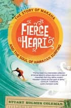 Fierce Heart - The Story of Makaha and the Soul of Hawaiian Surfing ebook by