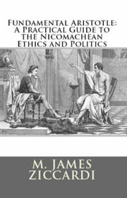 Fundamental Aristotle: A Practical Guide to the Nicomachean Ethics and Politics ebook by M. James Ziccardi