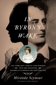 In Byron's Wake: The Turbulent Lives of Lord Byron's Wife and Daughter: Annabella Milbanke and Ada Lovelace ebook by Miranda Seymour