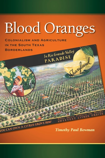 Blood Oranges - Colonialism and Agriculture in the South Texas Borderlands ebook by Timothy P. Bowman
