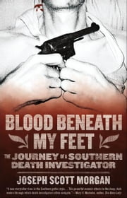 Blood Beneath My Feet - The Journey of a Southern Death Investigator ebook by Joseph  Scott Morgan
