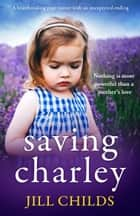 Saving Charley - A heartbreaking page turner with an unexpected ending ebook by Jill Childs