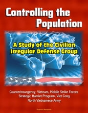 Controlling the Population: A Study of the Civilian Irregular Defense Group - Counterinsurgency, Vietnam, Mobile Strike Forces, Strategic Hamlet Program, Viet Cong, North Vietnamese Army ebook by Progressive Management