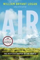 Air: The Restless Shaper of the World ebook by William Bryant Logan