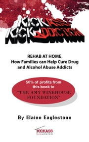 Kick Ass Kick Addiction Rehab at Home How Families Can Help Cure Drug and Alcohol Abuse Addicts Elaine Eaglestone ebook by Eaglestone, Elaine Marion