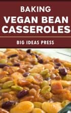 Baking Vegan Bean Casseroles ebook by Big Ideas Press