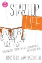 Startup Life - Surviving and Thriving in a Relationship with an Entrepreneur ebook by Brad Feld, Amy Batchelor