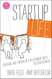 Startup Life - Surviving and Thriving in a Relationship with an Entrepreneur ebook by Brad Feld,Amy Batchelor