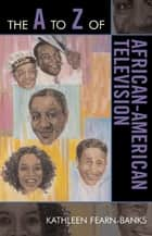 The A to Z of African-American Television ebook by Kathleen Fearn-Banks