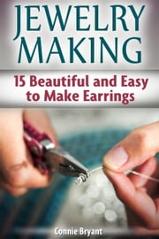 Jewelry Making: 15 Beautiful and Easy to Make Earrings ebook by Connie Bryant