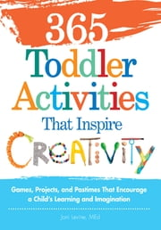 365 Toddler ActivitiesThat Inspire Creativity: Games, Projects, and Pastimes That Encourage a Child's Learning and Imagination ebook by Joni Levine