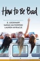 How to Be Bad e-bog by Lauren Myracle, E. Lockhart, Sarah Mlynowski