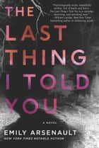 The Last Thing I Told You - A Novel ebook by Emily Arsenault