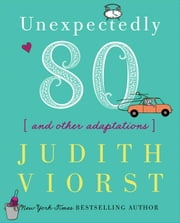 Unexpectedly Eighty - And Other Adaptations ebook by Judith Viorst