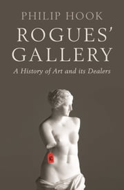 Rogues' Gallery: A History of Art and its Dealers ebook by Philip Hook