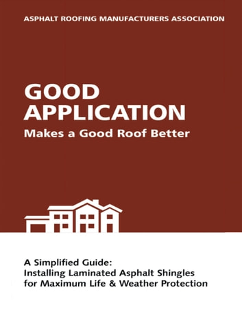 Good Application Makes a Good Roof Better: A Simplified Guide: Installing Laminated Asphalt Shingles for Maximum Life & Weather Protection ebook by ARMA Asphalt Roofing Manufacturers Association