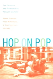 Hop on Pop - The Politics and Pleasures of Popular Culture ebook by Henry Jenkins III,Tara McPherson,Jane Shattuc