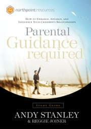 Parental Guidance Required Study Guide - How to Enhance, Advance, and Influence Your Children's Relationships ebook by Andy Stanley, Reggie Joiner