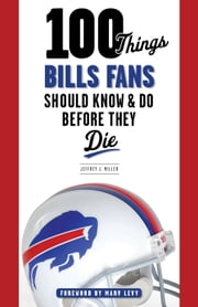 100 Things Bills Fans Should Know & Do Before They Die ebook by Jeffrey J. Miller,Marv Levy