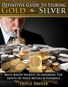 The Definitive Guide To Storing Gold & Silver: Must Know Secrets To Insuring The Safety Of Your Metals & Yourself ebook by Doyle Shuler