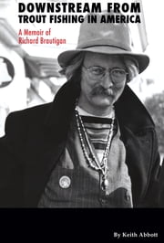 Downstream from Trout Fishing in America: A Memoir of Richard Brautigan ebook by Keith K Abbott,Erik Weber