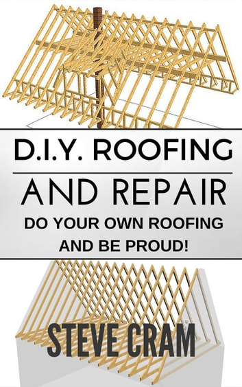 D.I.Y. Roofing And Repair - Do Your Own Roofing And Be Proud! ebook by Steve Cram