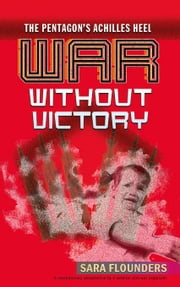 War Without Victory: The Pentagon's Achilles Heel ebook by Flounders, Sara