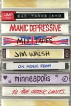 Bar Yarns and Manic-Depressive Mixtapes - Jim Walsh on Music from Minneapolis to the Outer Limits ebook by Jim Walsh