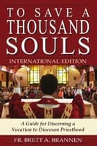 To Save a Thousand Souls - INTERNATIONAL EDITION - A Guide for Discerning a Vocation to Diocesan Priesthood ebook by Fr. Brett Brannen