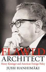 The Flawed Architect - Henry Kissinger and American Foreign Policy ebook by Jussi M. Hanhimaki